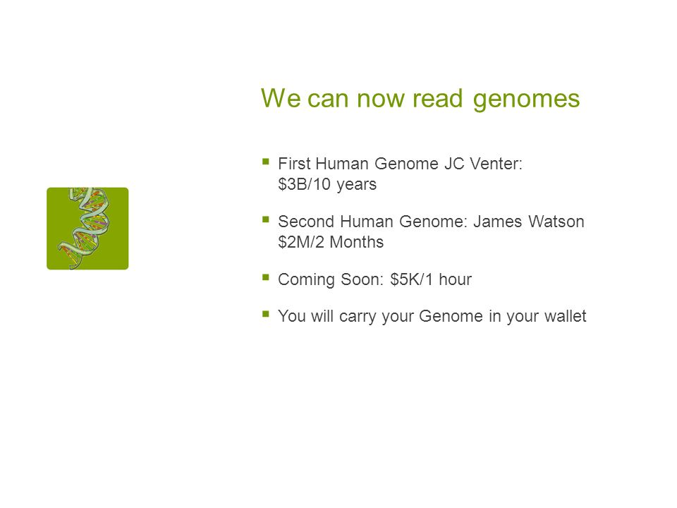 We can now read genomes First Human Genome JC Venter: $3B/10 years Second Human Genome: James Watson $2M/2 Months Coming Soon: $5K/1 hour You will carry your Genome in your wallet