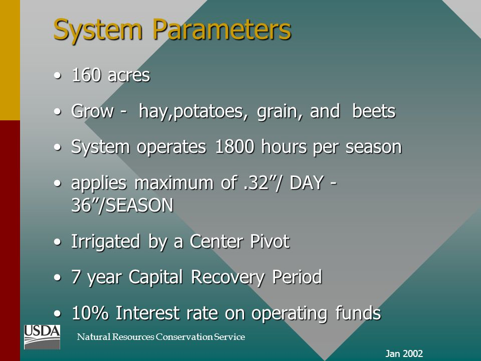 Natural Resources Conservation Service Jan 2002 System Parameters 160 acres160 acres Grow - hay,potatoes, grain, and beetsGrow - hay,potatoes, grain, and beets System operates 1800 hours per seasonSystem operates 1800 hours per season applies maximum of.32/ DAY - 36/SEASONapplies maximum of.32/ DAY - 36/SEASON Irrigated by a Center PivotIrrigated by a Center Pivot 7 year Capital Recovery Period7 year Capital Recovery Period 10% Interest rate on operating funds10% Interest rate on operating funds