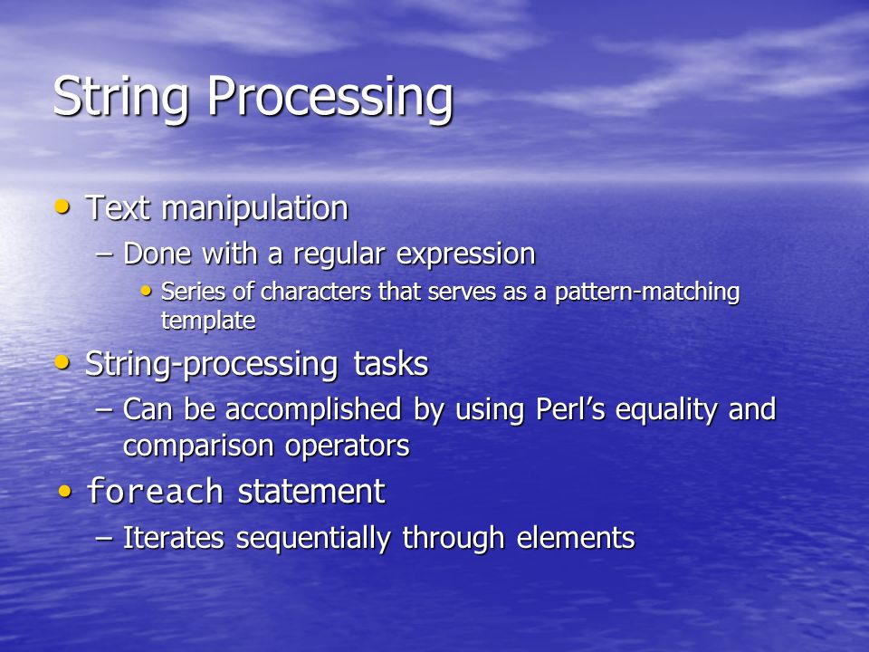 String Processing Text manipulation Text manipulation –Done with a regular expression Series of characters that serves as a pattern-matching template Series of characters that serves as a pattern-matching template String-processing tasks String-processing tasks –Can be accomplished by using Perls equality and comparison operators foreach statement foreach statement –Iterates sequentially through elements
