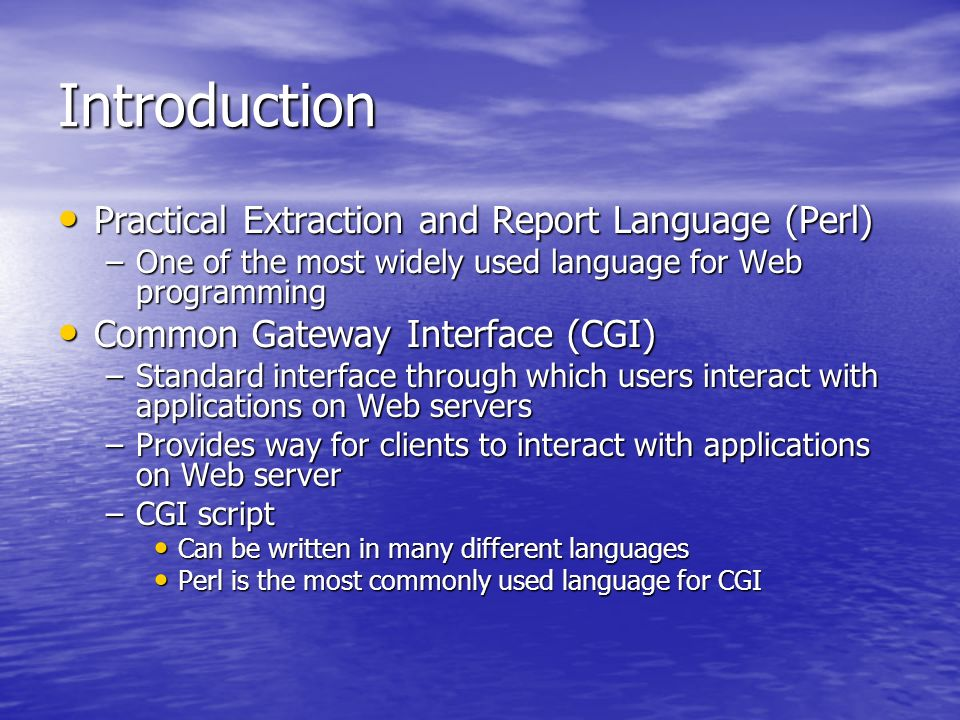 Introduction Practical Extraction and Report Language (Perl) Practical Extraction and Report Language (Perl) –One of the most widely used language for Web programming Common Gateway Interface (CGI) Common Gateway Interface (CGI) –Standard interface through which users interact with applications on Web servers –Provides way for clients to interact with applications on Web server –CGI script Can be written in many different languages Can be written in many different languages Perl is the most commonly used language for CGI Perl is the most commonly used language for CGI