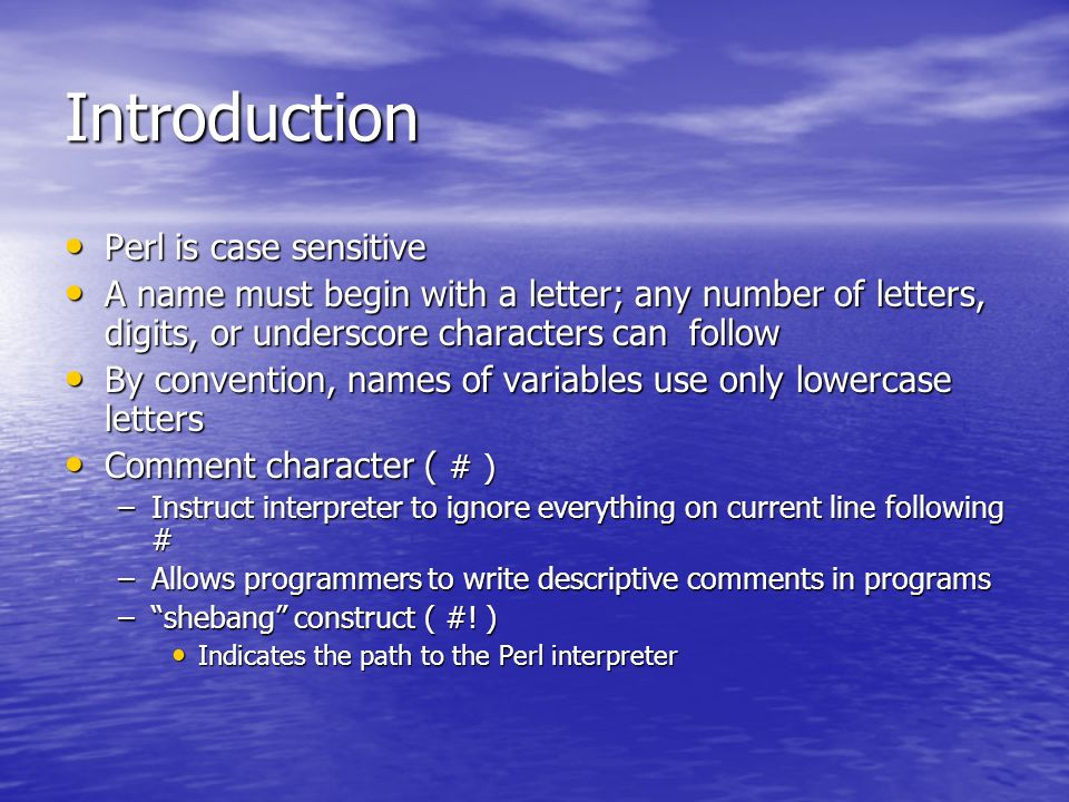 Introduction Perl is case sensitive Perl is case sensitive A name must begin with a letter; any number of letters, digits, or underscore characters can follow A name must begin with a letter; any number of letters, digits, or underscore characters can follow By convention, names of variables use only lowercase letters By convention, names of variables use only lowercase letters Comment character ( # ) Comment character ( # ) –Instruct interpreter to ignore everything on current line following # –Allows programmers to write descriptive comments in programs –shebang construct ( #.