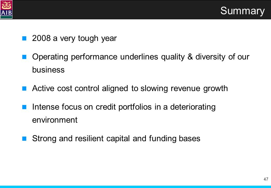 47 Summary 2008 a very tough year Operating performance underlines quality & diversity of our business Active cost control aligned to slowing revenue growth Intense focus on credit portfolios in a deteriorating environment Strong and resilient capital and funding bases