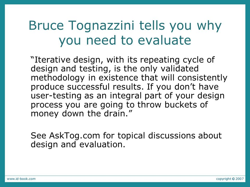 Bruce Tognazzini tells you why you need to evaluate Iterative design, with its repeating cycle of design and testing, is the only validated methodology in existence that will consistently produce successful results.