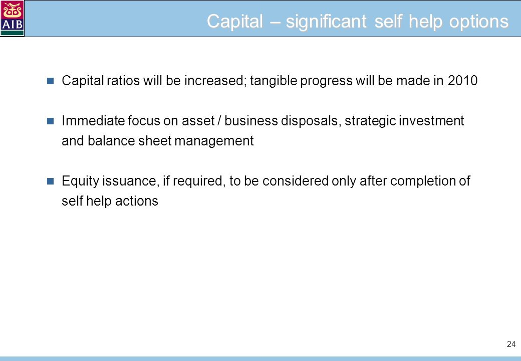 24 Capital – significant self help options Capital ratios will be increased; tangible progress will be made in 2010 Immediate focus on asset / business disposals, strategic investment and balance sheet management Equity issuance, if required, to be considered only after completion of self help actions