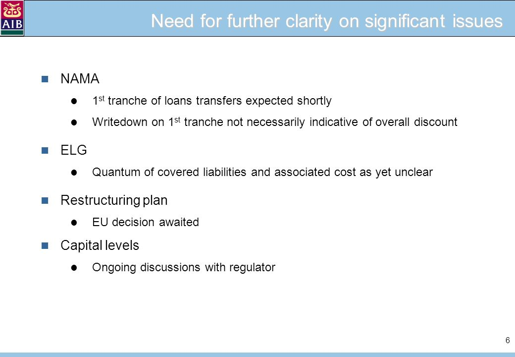 6 Need for further clarity on significant issues NAMA 1 st tranche of loans transfers expected shortly Writedown on 1 st tranche not necessarily indicative of overall discount ELG Quantum of covered liabilities and associated cost as yet unclear Restructuring plan EU decision awaited Capital levels Ongoing discussions with regulator
