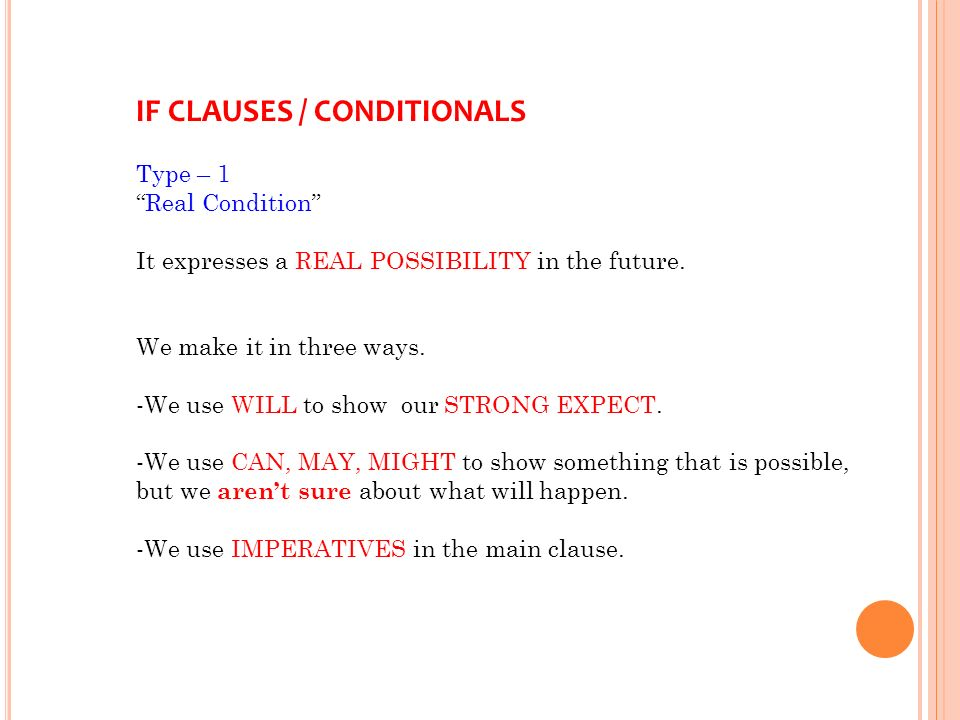 IF CLAUSES / CONDITIONALS Type – 1 Real Condition It expresses a REAL POSSIBILITY in the future.