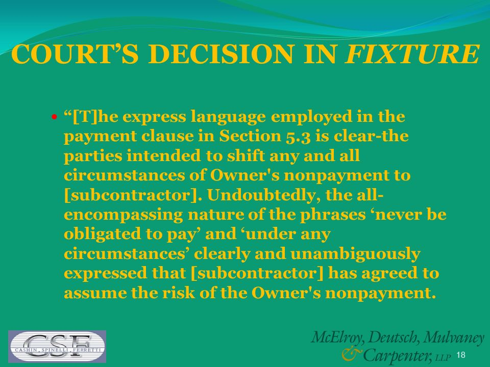 18 [T]he express language employed in the payment clause in Section 5.3 is clear-the parties intended to shift any and all circumstances of Owner s nonpayment to [subcontractor].