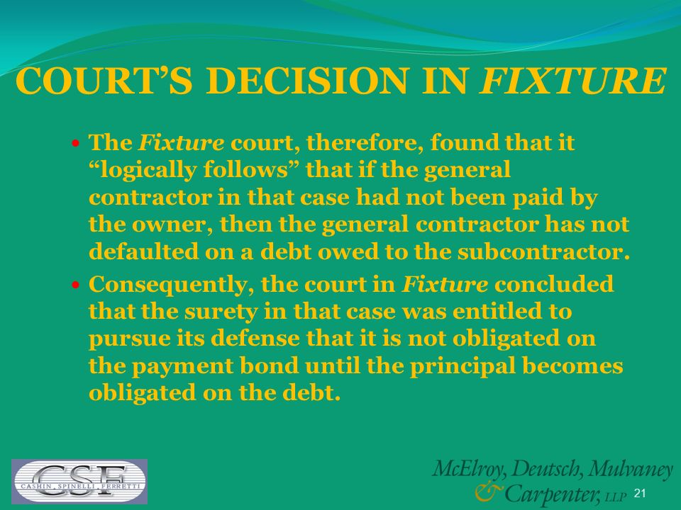 21 The Fixture court, therefore, found that it logically follows that if the general contractor in that case had not been paid by the owner, then the general contractor has not defaulted on a debt owed to the subcontractor.