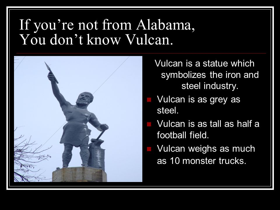 If youre not from Alabama, You dont know Vulcan.