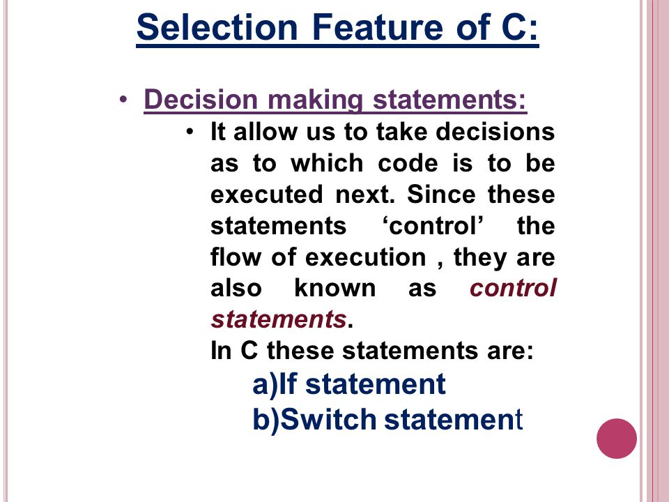 Selection Feature of C: Decision making statements: It allow us to take decisions as to which code is to be executed next.