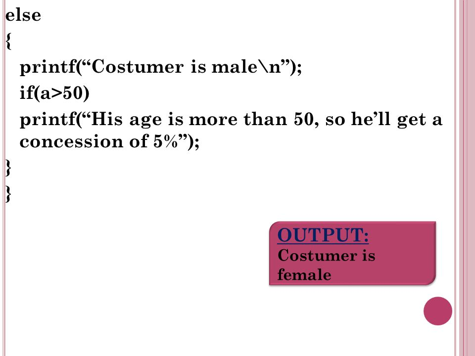 else { printf(Costumer is male\n); if(a>50) printf(His age is more than 50, so hell get a concession of 5%); } OUTPUT: Costumer is female OUTPUT: Costumer is female