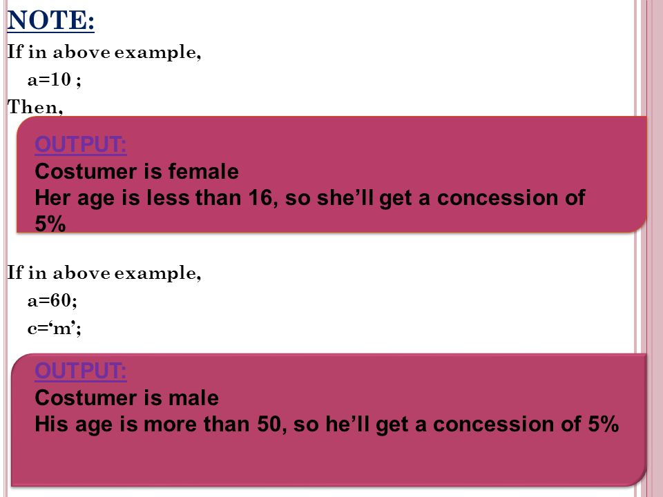 NOTE: If in above example, a=10 ; Then, If in above example, a=60; c=m; OUTPUT: Costumer is female Her age is less than 16, so shell get a concession of 5% OUTPUT: Costumer is male His age is more than 50, so hell get a concession of 5%