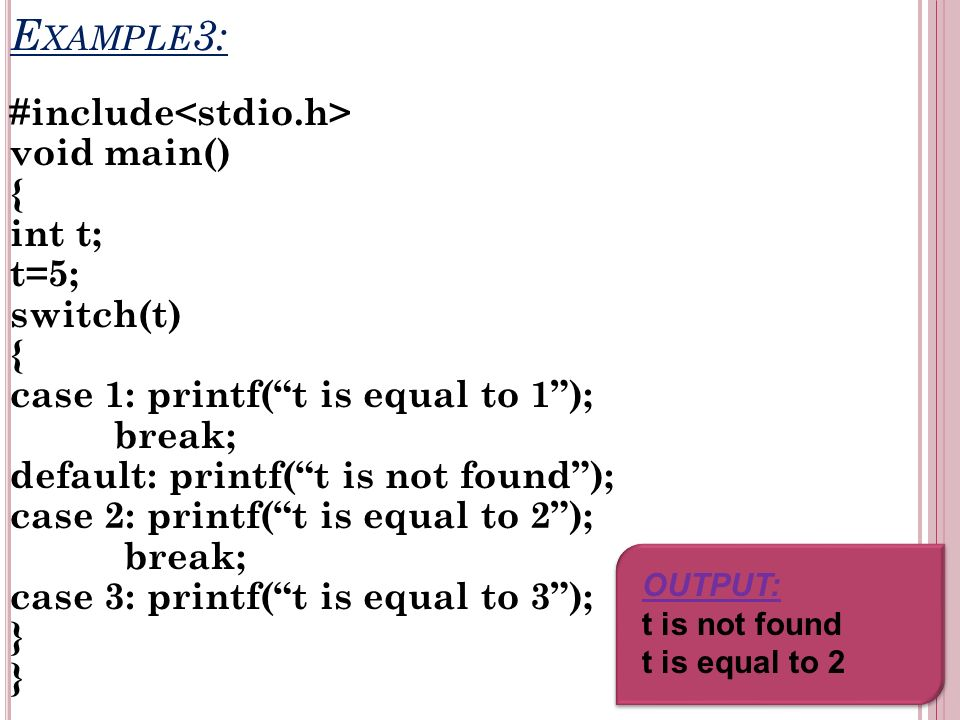 E XAMPLE 3: #include void main() { int t; t=5; switch(t) { case 1: printf(t is equal to 1); break; default: printf(t is not found); case 2: printf(t is equal to 2); break; case 3: printf(t is equal to 3); } OUTPUT: t is not found t is equal to 2