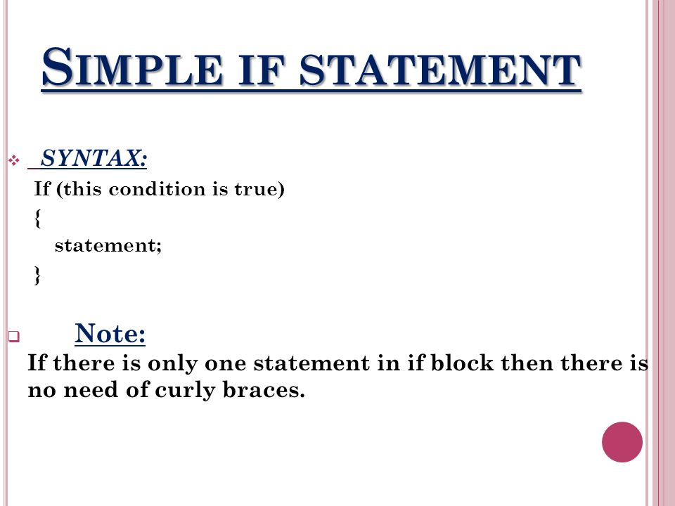 S IMPLE IF STATEMENT SYNTAX: If (this condition is true) { statement; } Note: If there is only one statement in if block then there is no need of curly braces.