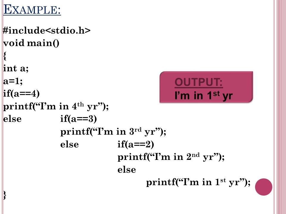 E XAMPLE : #include void main() { int a; a=1; if(a==4) printf(Im in 4 th yr); else if(a==3) printf(Im in 3 rd yr); else if(a==2) printf(Im in 2 nd yr); else printf(Im in 1 st yr); } OUTPUT: Im in 1 st yr