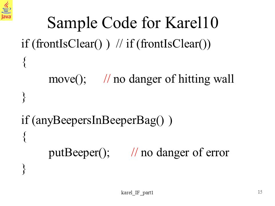 15 karel_IF_part1 Sample Code for Karel10 if (frontIsClear() ) // if (frontIsClear()) { move();// no danger of hitting wall } if (anyBeepersInBeeperBag() ) { putBeeper();// no danger of error }