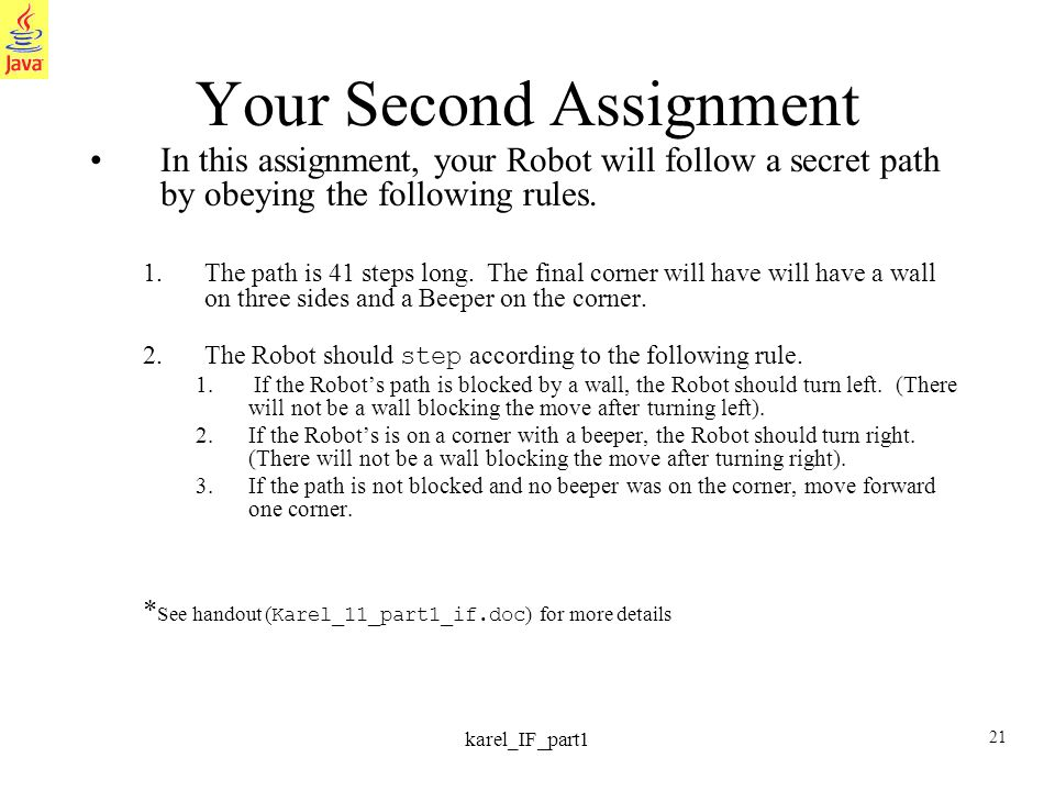 21 karel_IF_part1 Your Second Assignment In this assignment, your Robot will follow a secret path by obeying the following rules.