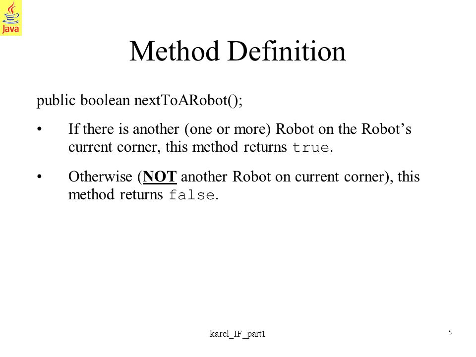 5 karel_IF_part1 Method Definition public boolean nextToARobot(); If there is another (one or more) Robot on the Robots current corner, this method returns true.