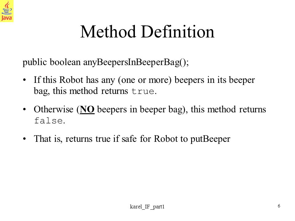 6 karel_IF_part1 Method Definition public boolean anyBeepersInBeeperBag(); If this Robot has any (one or more) beepers in its beeper bag, this method returns true.