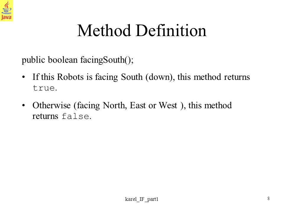 8 karel_IF_part1 Method Definition public boolean facingSouth(); If this Robots is facing South (down), this method returns true.