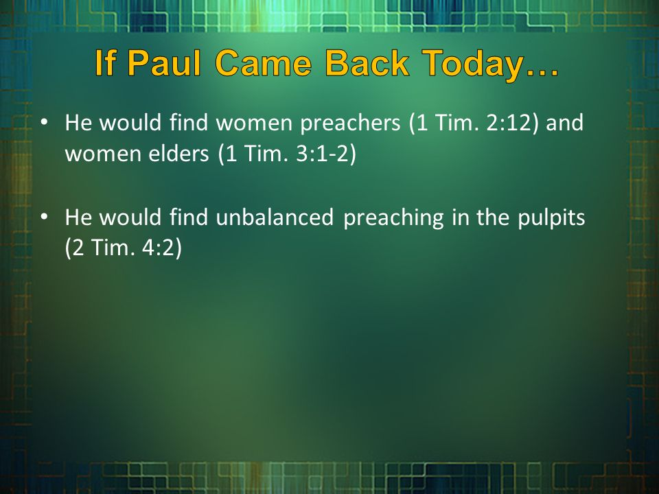 He would find women preachers (1 Tim. 2:12) and women elders (1 Tim.