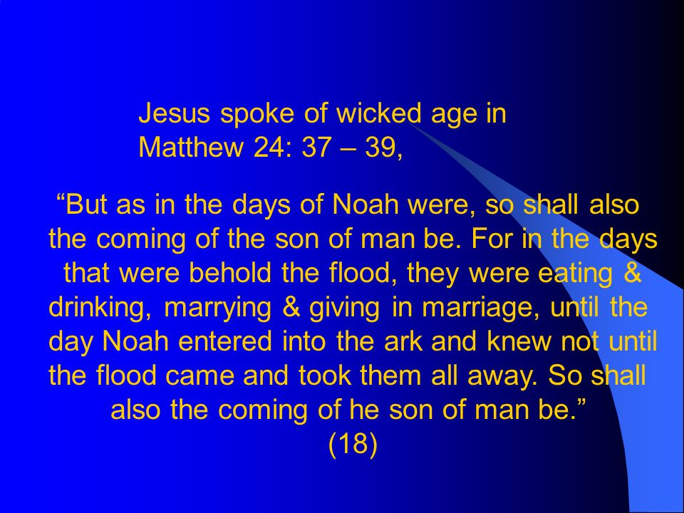 Jesus spoke of wicked age in Matthew 24: 37 – 39, But as in the days of Noah were, so shall also the coming of the son of man be.