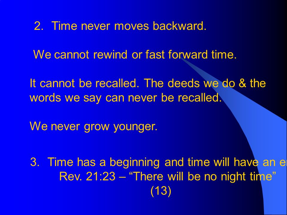 2. Time never moves backward. We cannot rewind or fast forward time.