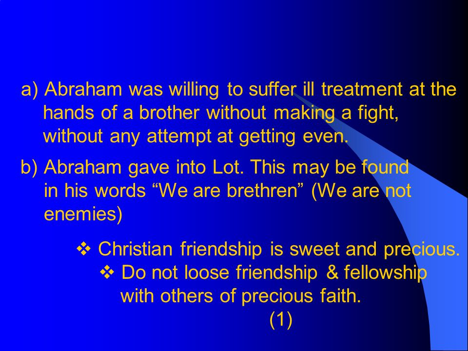 a)Abraham was willing to suffer ill treatment at the hands of a brother without making a fight, without any attempt at getting even.