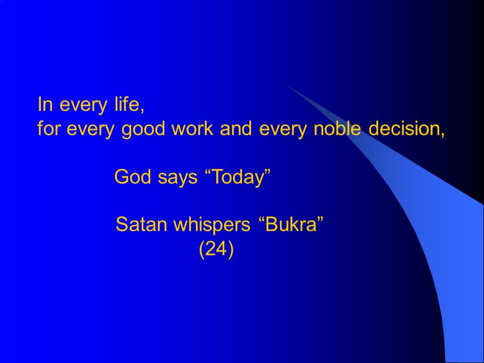 In every life, for every good work and every noble decision, God says Today Satan whispers Bukra (24)