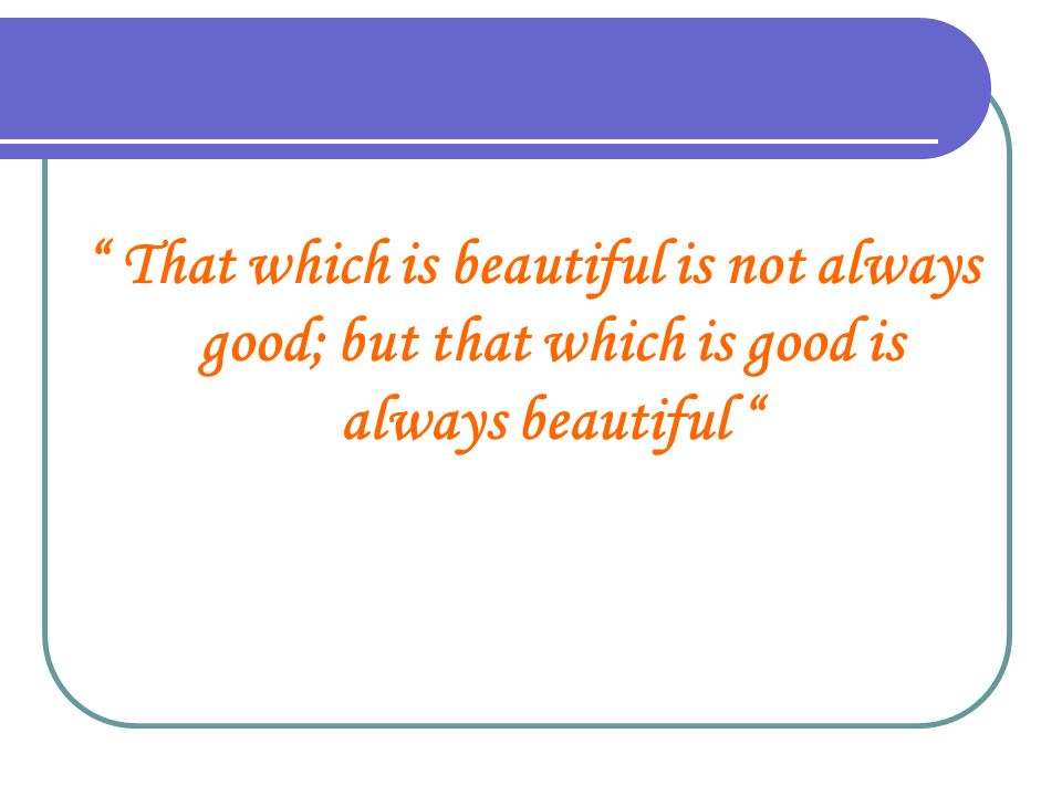 That which is beautiful is not always good; but that which is good is always beautiful