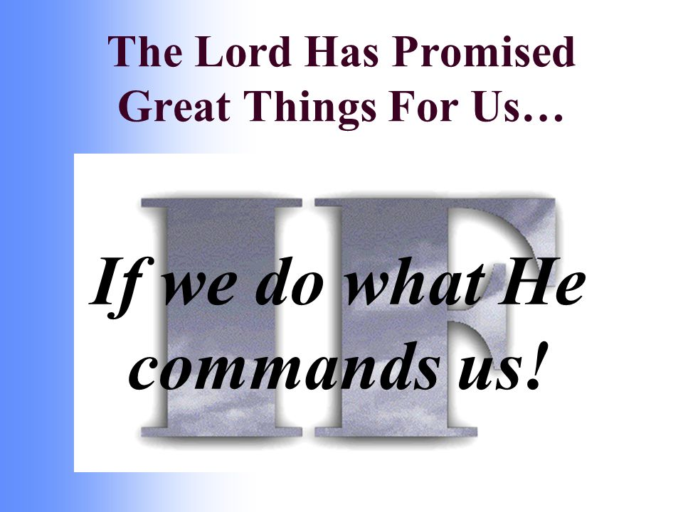 If we do what He commands us! The Lord Has Promised Great Things For Us…