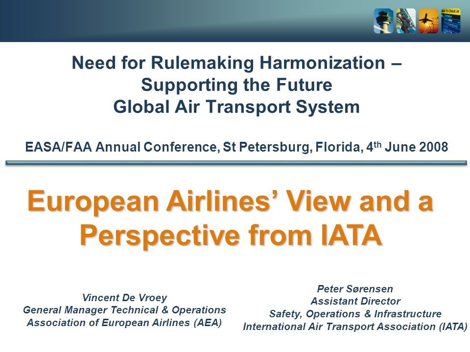 Need for Rulemaking Harmonization – Supporting the Future Global Air Transport System EASA/FAA Annual Conference, St Petersburg, Florida, 4 th June 2008 Vincent De Vroey General Manager Technical & Operations Association of European Airlines (AEA) European Airlines View and a Perspective from IATA Peter Sørensen Assistant Director Safety, Operations & Infrastructure International Air Transport Association (IATA)