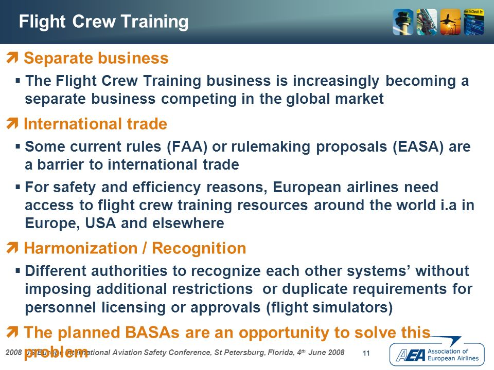 2008 US/Europe International Aviation Safety Conference, St Petersburg, Florida, 4 th June 2008 11 Flight Crew Training Separate business The Flight Crew Training business is increasingly becoming a separate business competing in the global market International trade Some current rules (FAA) or rulemaking proposals (EASA) are a barrier to international trade For safety and efficiency reasons, European airlines need access to flight crew training resources around the world i.a in Europe, USA and elsewhere Harmonization / Recognition Different authorities to recognize each other systems without imposing additional restrictions or duplicate requirements for personnel licensing or approvals (flight simulators) The planned BASAs are an opportunity to solve this problem