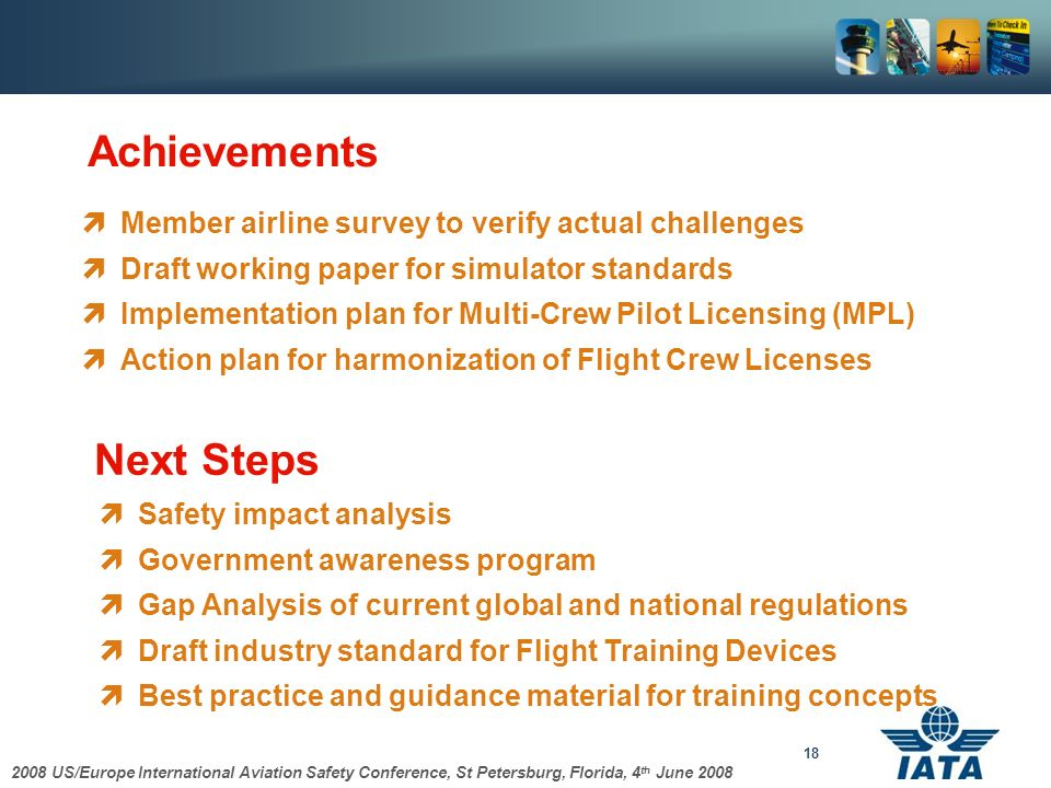 2008 US/Europe International Aviation Safety Conference, St Petersburg, Florida, 4 th June 2008 18 Member airline survey to verify actual challenges Draft working paper for simulator standards Implementation plan for Multi-Crew Pilot Licensing (MPL) Action plan for harmonization of Flight Crew Licenses Achievements Safety impact analysis Government awareness program Gap Analysis of current global and national regulations Draft industry standard for Flight Training Devices Best practice and guidance material for training concepts Next Steps
