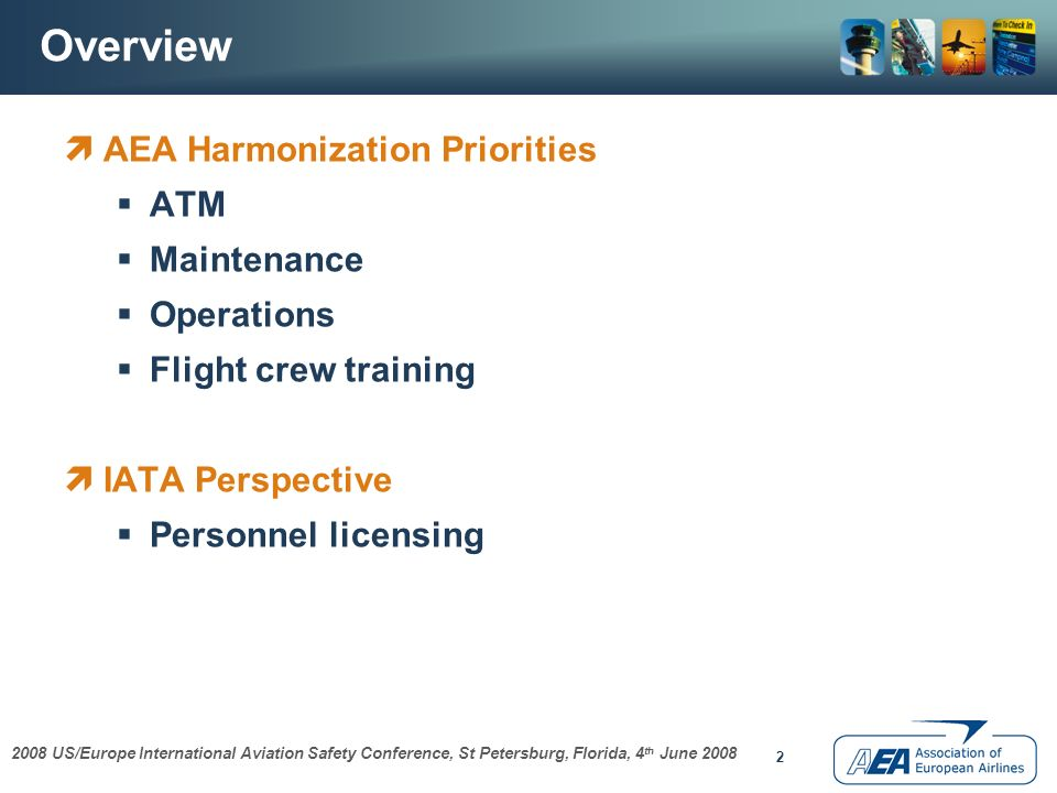 2008 US/Europe International Aviation Safety Conference, St Petersburg, Florida, 4 th June 2008 2 Overview AEA Harmonization Priorities ATM Maintenance Operations Flight crew training IATA Perspective Personnel licensing