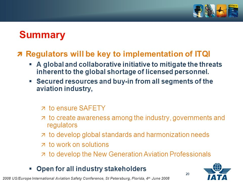 2008 US/Europe International Aviation Safety Conference, St Petersburg, Florida, 4 th June 2008 20 Summary Regulators will be key to implementation of ITQI A global and collaborative initiative to mitigate the threats inherent to the global shortage of licensed personnel.