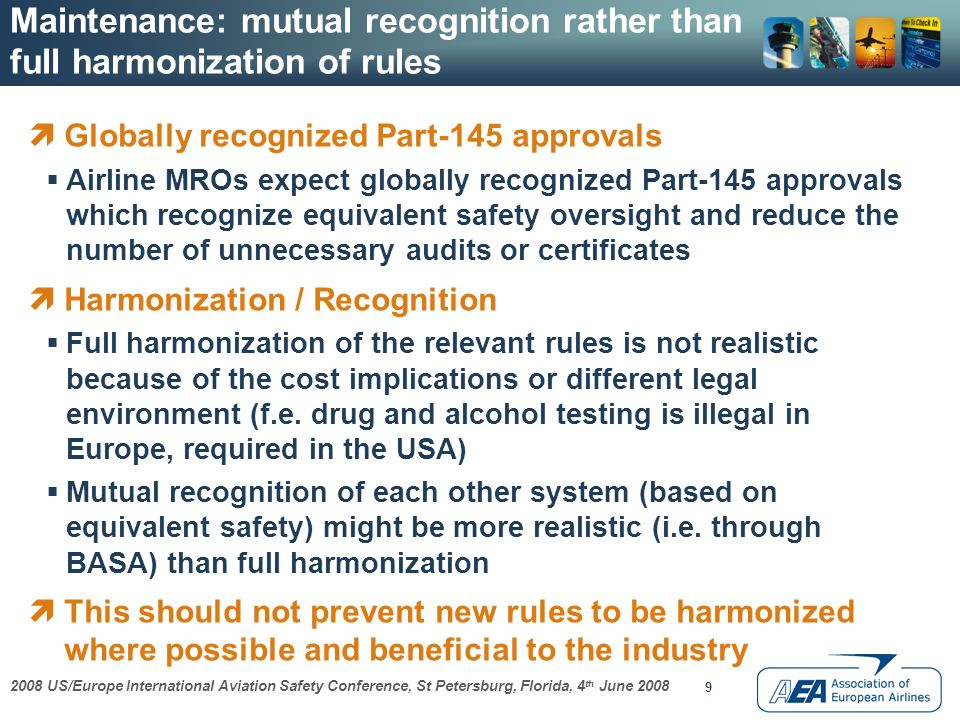 2008 US/Europe International Aviation Safety Conference, St Petersburg, Florida, 4 th June 2008 9 Maintenance: mutual recognition rather than full harmonization of rules Globally recognized Part-145 approvals Airline MROs expect globally recognized Part-145 approvals which recognize equivalent safety oversight and reduce the number of unnecessary audits or certificates Harmonization / Recognition Full harmonization of the relevant rules is not realistic because of the cost implications or different legal environment (f.e.