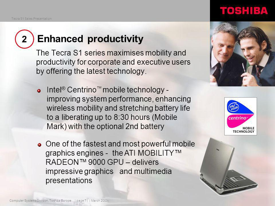 Computer Systems Division, Toshiba Europe Tecra S1 Sales Presentation | March 2003 | | page 7 | Enhanced productivity The Tecra S1 series maximises mobility and productivity for corporate and executive users by offering the latest technology.