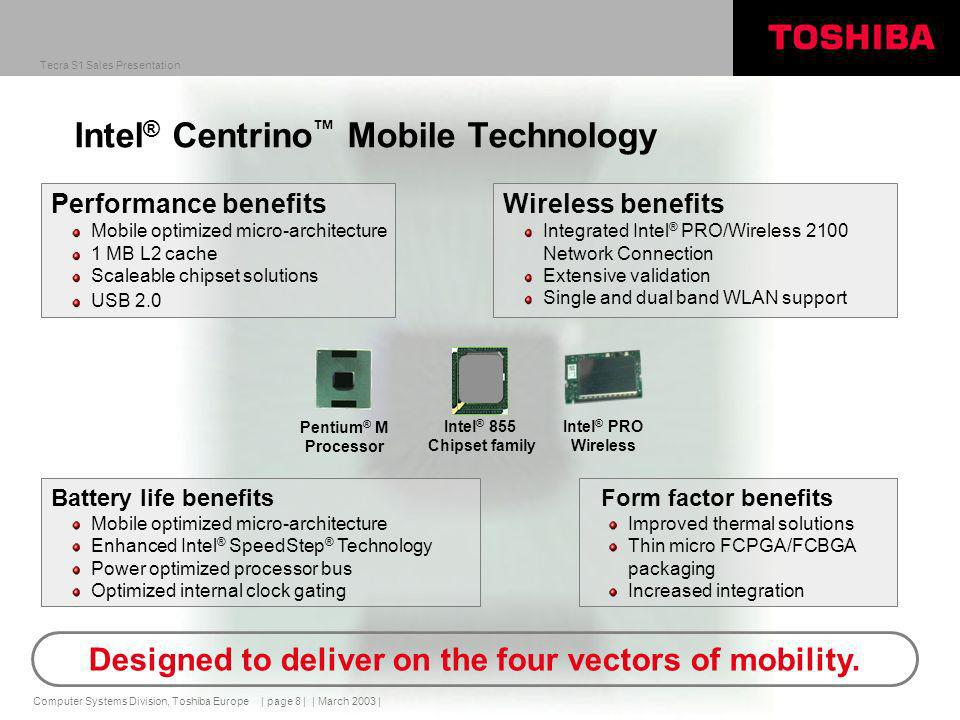 Computer Systems Division, Toshiba Europe Tecra S1 Sales Presentation | March 2003 | | page 8 | Intel ® Centrino Mobile Technology Performance benefits Mobile optimized micro-architecture 1 MB L2 cache Scaleable chipset solutions USB 2.0 Battery life benefits Mobile optimized micro-architecture Enhanced Intel ® SpeedStep ® Technology Power optimized processor bus Optimized internal clock gating Form factor benefits Improved thermal solutions Thin micro FCPGA/FCBGA packaging Increased integration Pentium ® M Processor Intel ® PRO Wireless Intel ® 855 Chipset family Wireless benefits Integrated Intel ® PRO/Wireless 2100 Network Connection Extensive validation Single and dual band WLAN support Designed to deliver on the four vectors of mobility.