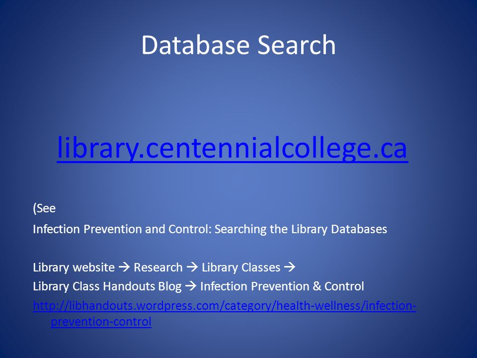 Database Search library.centennialcollege.ca (See Infection Prevention and Control: Searching the Library Databases Library website Research Library Classes Library Class Handouts Blog Infection Prevention & Control http://libhandouts.wordpress.com/category/health-wellness/infection- prevention-control