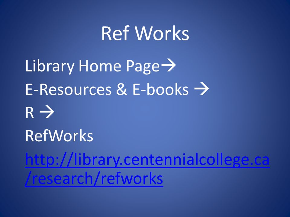 Ref Works Library Home Page E-Resources & E-books R RefWorks http://library.centennialcollege.ca /research/refworks