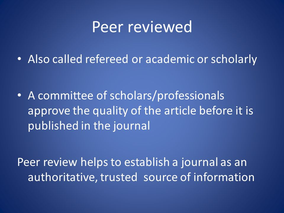 Peer reviewed Also called refereed or academic or scholarly A committee of scholars/professionals approve the quality of the article before it is published in the journal Peer review helps to establish a journal as an authoritative, trusted source of information