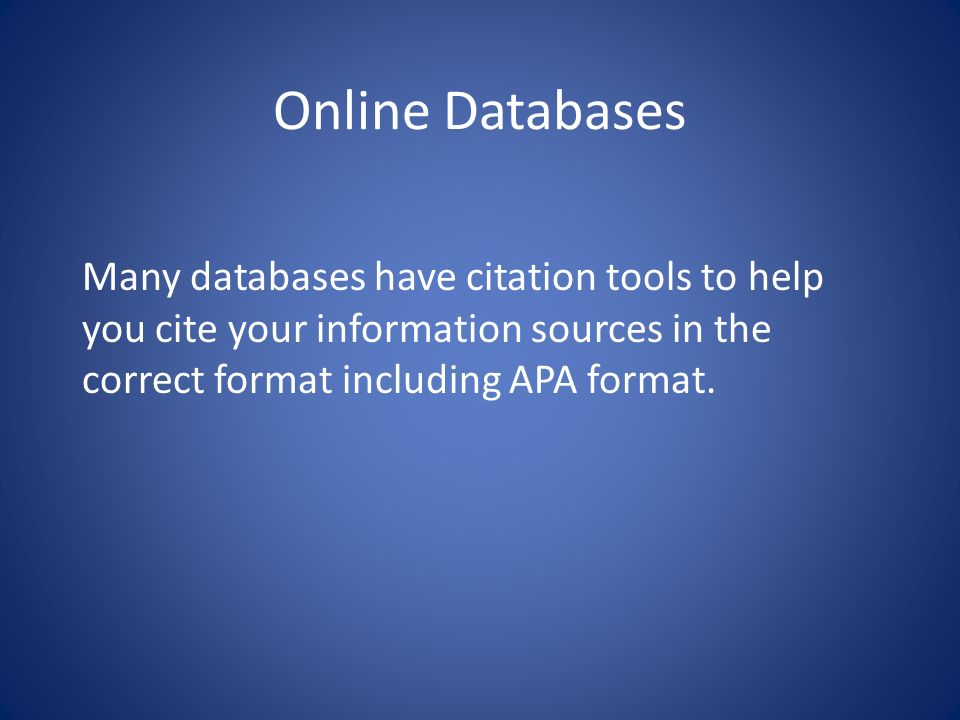 Online Databases Many databases have citation tools to help you cite your information sources in the correct format including APA format.
