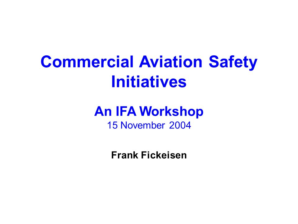 Commercial Aviation Safety Initiatives An IFA Workshop 15 November 2004 Frank Fickeisen