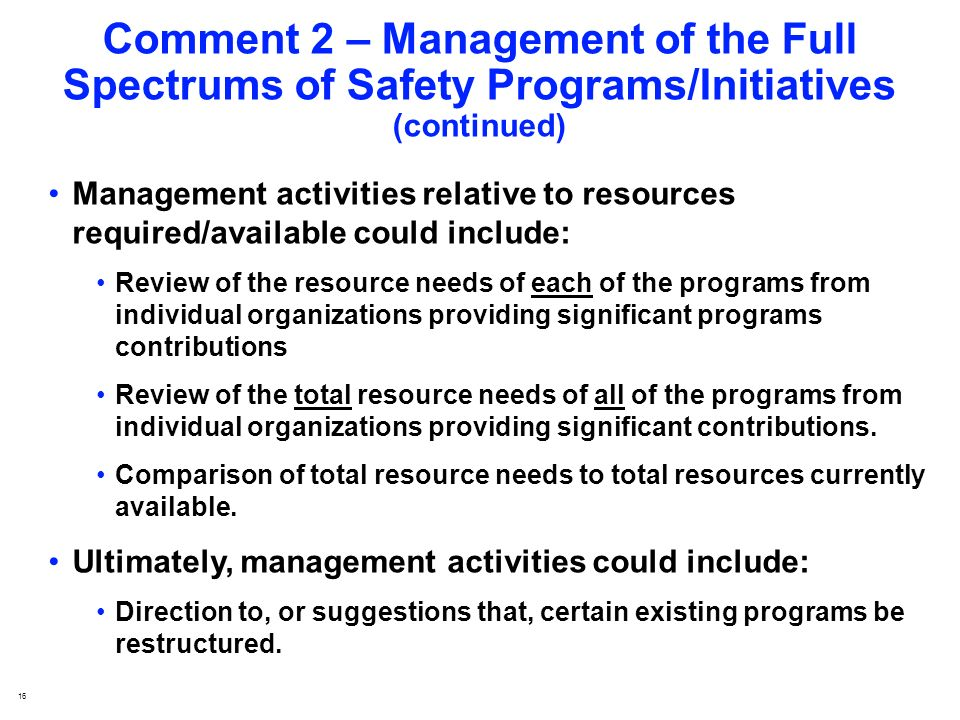 16 Comment 2 – Management of the Full Spectrums of Safety Programs/Initiatives (continued) Management activities relative to resources required/available could include: Review of the resource needs of each of the programs from individual organizations providing significant programs contributions Review of the total resource needs of all of the programs from individual organizations providing significant contributions.
