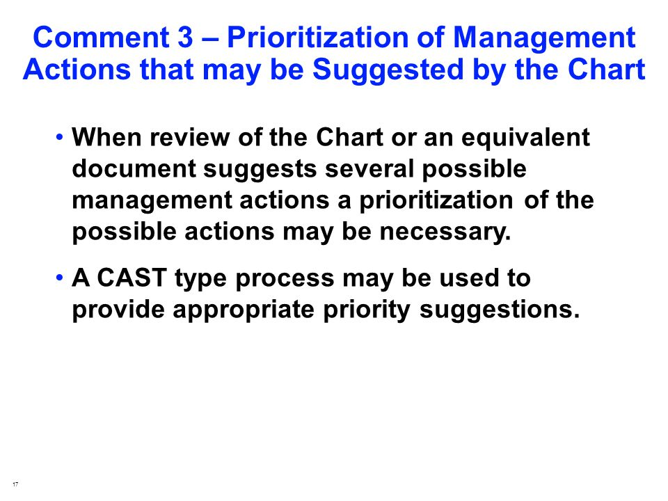 17 Comment 3 – Prioritization of Management Actions that may be Suggested by the Chart When review of the Chart or an equivalent document suggests several possible management actions a prioritization of the possible actions may be necessary.