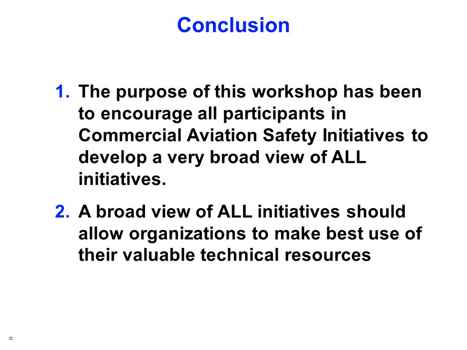 30 Conclusion 1.The purpose of this workshop has been to encourage all participants in Commercial Aviation Safety Initiatives to develop a very broad view of ALL initiatives.
