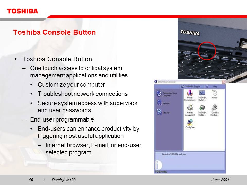June /Portégé M100 Toshiba Console Button –One touch access to critical system management applications and utilities Customize your computer Troubleshoot network connections Secure system access with supervisor and user passwords –End-user programmable End-users can enhance productivity by triggering most useful application –Internet browser,  , or end-user selected program