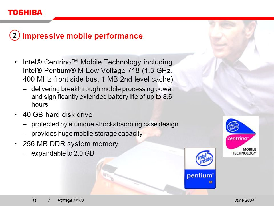 June 200411/Portégé M100 Impressive mobile performance Intel® Centrino Mobile Technology including Intel® Pentium® M Low Voltage 718 (1.3 GHz, 400 MHz front side bus, 1 MB 2nd level cache) –delivering breakthrough mobile processing power and significantly extended battery life of up to 8.6 hours 40 GB hard disk drive –protected by a unique shockabsorbing case design –provides huge mobile storage capacity 256 MB DDR system memory –expandable to 2.0 GB 2