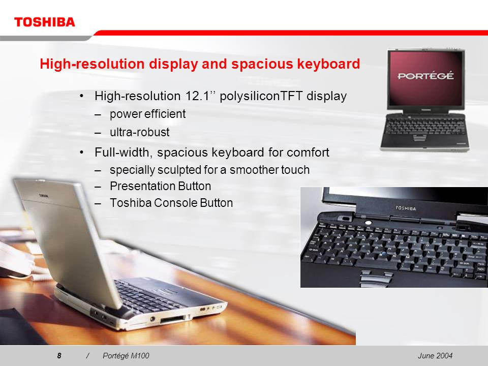 June 20048/Portégé M100 High-resolution 12.1 polysiliconTFT display –power efficient –ultra-robust Full-width, spacious keyboard for comfort –specially sculpted for a smoother touch –Presentation Button –Toshiba Console Button High-resolution display and spacious keyboard